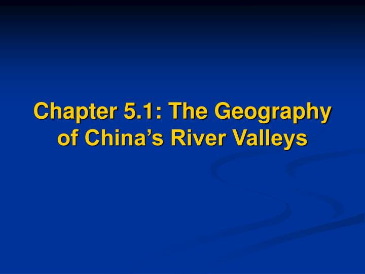Chapter 5 1 the geography of china s river valleys