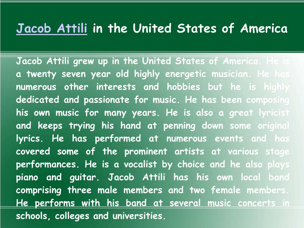 Jacob Attili grew up in the United States of America. He is a twenty seven year old highly energetic musician. He has numerous other interests and hobbies but he is highly dedicated and passionate for music. He has been composing his own music for many years. He is also a great lyricist and keeps trying his hand at penning down some original lyrics. He has performed at numerous events and has covered some of the prominent artists at various stage performances. He is a vocalist by choice and he also plays piano and guitar. Jacob Attili has his own local band comprising three male members and two female members. He performs with his band at several music concerts in schools, colleges and universities.