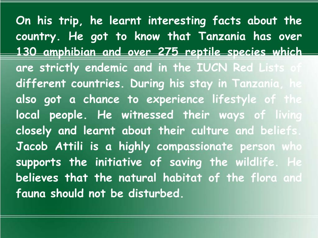 On his trip, he learnt interesting facts about the country. He got to know that Tanzania has over 130 amphibian and over 275 reptile species which are strictly endemic and in the IUCN Red Lists of different countries. During his stay in Tanzania, he also got a chance to experience lifestyle of the local people. He witnessed their ways of living closely and learnt about their culture and beliefs. Jacob Attili is a highly compassionate person who supports the initiative of saving the wildlife. He believes that the natural habitat of the flora and fauna should not be disturbed.