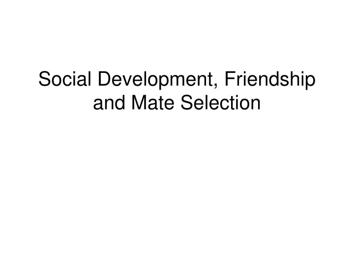 Social development friendship and mate selection l.jpg