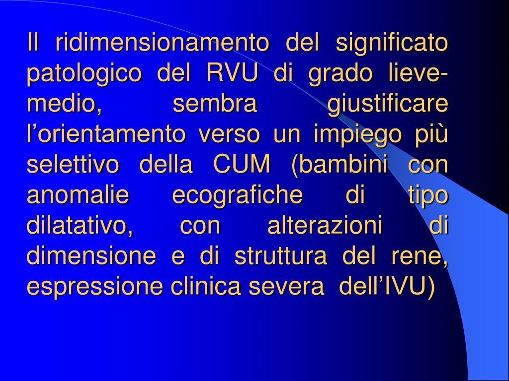 Il ridimensionamento del significato patologico del RVU di grado lieve-medio, sembra giustificare lorientamento verso un impiego pi selettivo della CUM (bambini con anomalie ecografiche di tipo dilatativo, con alterazioni di dimensione e di struttura del rene, espressione clinica severa  dellIVU)