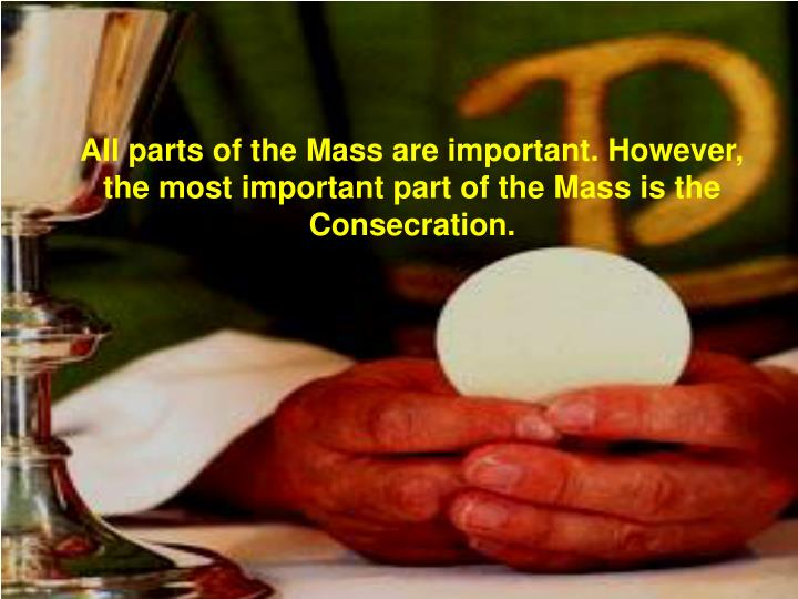 All parts of the Mass are important. However, the most important part of the Mass is the Consecratio...