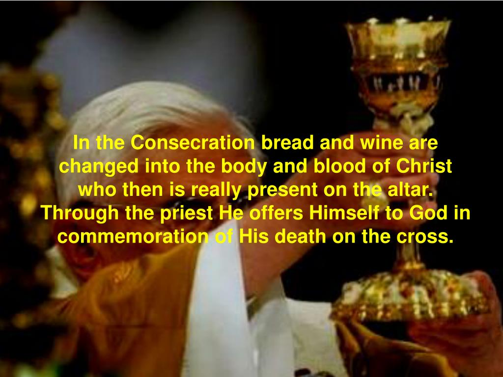 In the Consecration bread and wine are changed into the body and blood of Christ who then is really present on the altar. Through the priest He offers Himself to God in commemoration of His death on the cross.