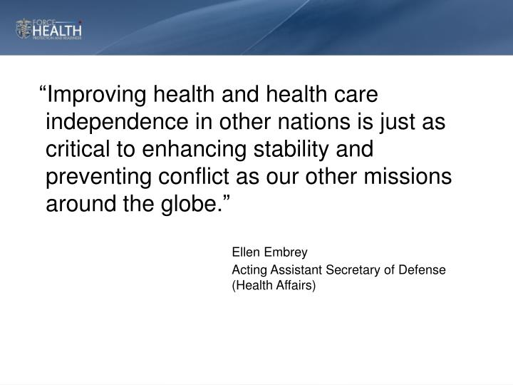 """Improving health and health care independence in other nations is just as critical to enhancing stability and preventing conflict as our other missions around the globe."""