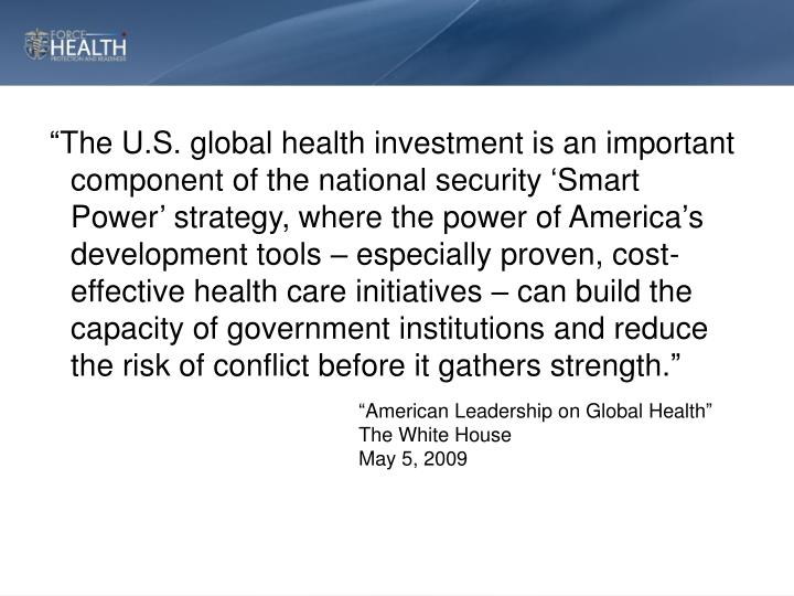 """The U.S. global health investment is an important component of the national security 'Smart Power' strategy, where the power of America's development tools – especially proven, cost-effective health care initiatives – can build the capacity of government institutions and reduce the risk of conflict before it gathers strength."""