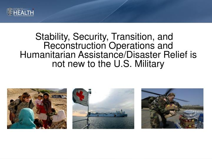 Stability, Security, Transition, and Reconstruction Operations and Humanitarian Assistance/Disaster Relief is not new to the U.S. Military