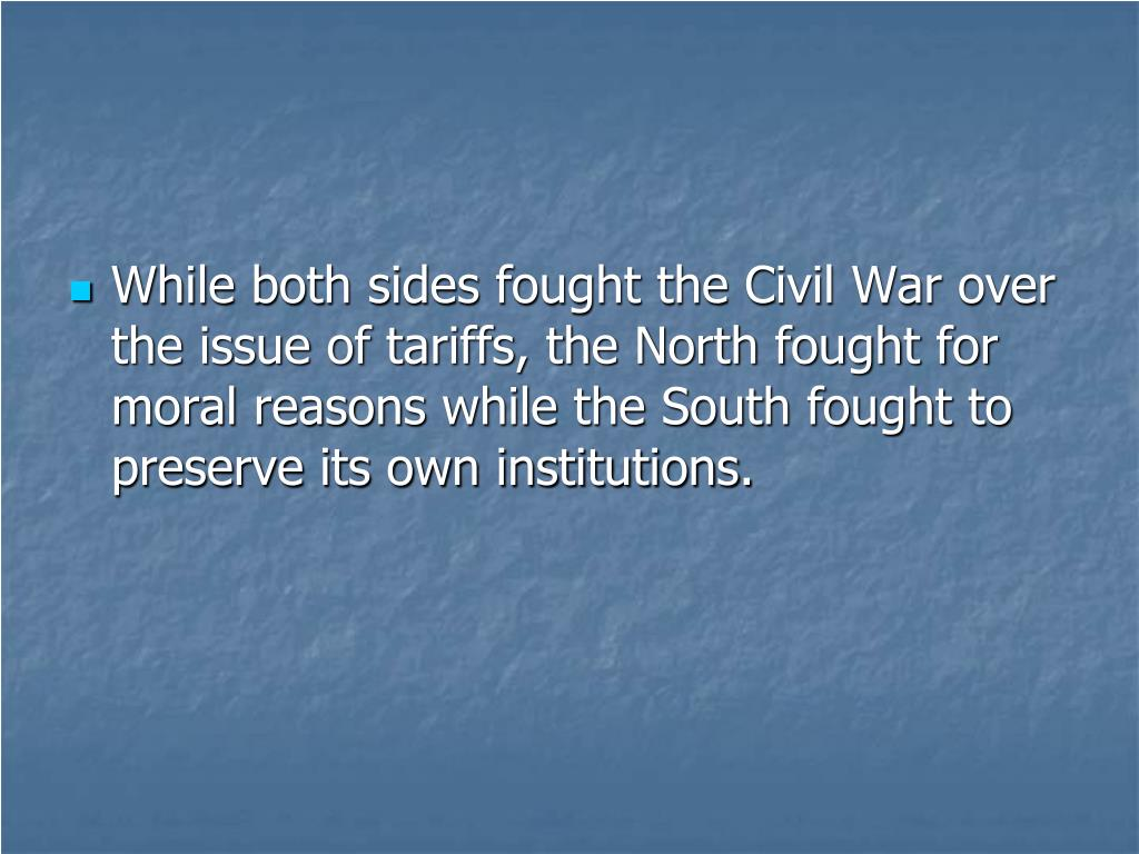 While both sides fought the Civil War over the issue of tariffs, the North fought for moral reasons while the South fought to preserve its own institutions.