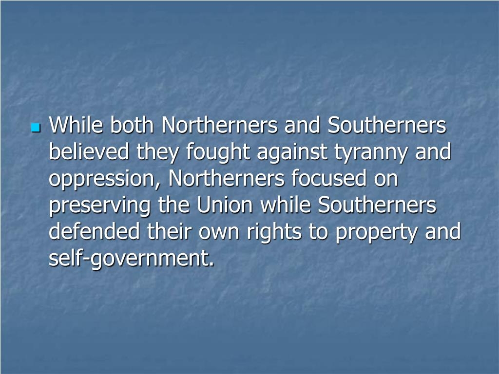 While both Northerners and Southerners believed they fought against tyranny and oppression, Northerners focused on preserving the Union while Southerners defended their own rights to property and self-government.