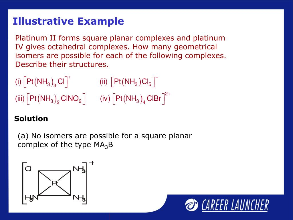 Platinum II forms square planar complexes and platinum IV gives octahedral complexes. How many geometrical isomers are possible for each of the following complexes. Describe their structures.