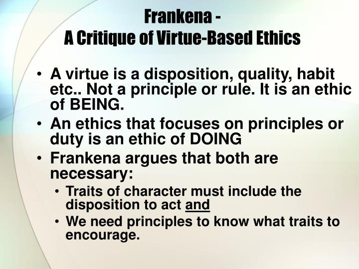 virtue based ethical systems Virtue ethics in the workplace is based on each individual employee's virtues and how those virtues affect their behavior within the work.