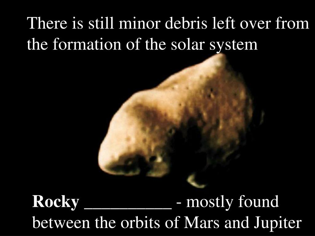 There is still minor debris left over from the formation of the solar system