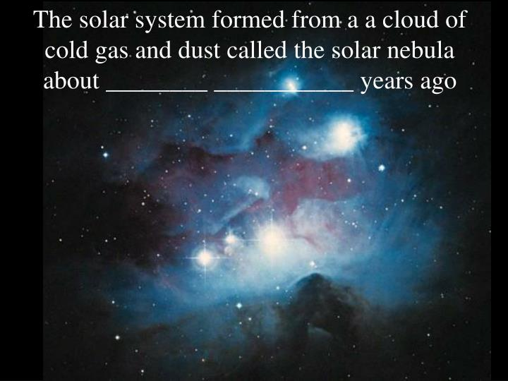 The solar system formed from a a cloud of cold gas and dust called the solar nebula about years ago l.jpg