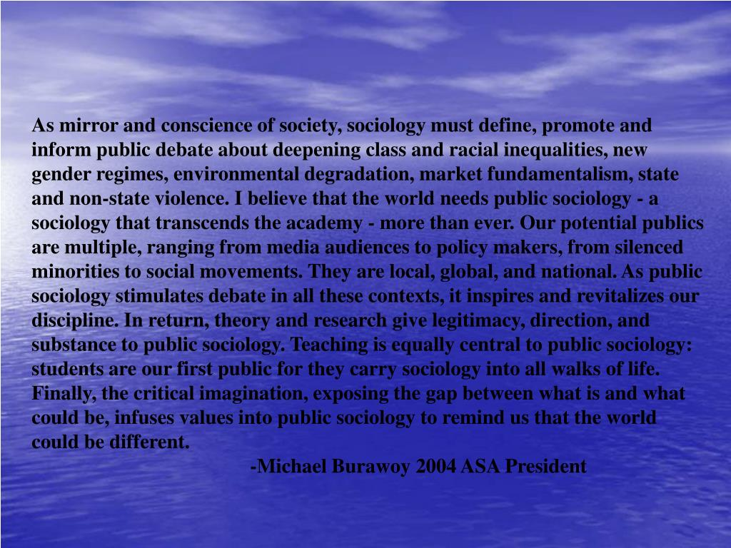 As mirror and conscience of society, sociology must define, promote and inform public debate about deepening class and racial inequalities, new gender regimes, environmental degradation, market fundamentalism, state and non-state violence. I believe that the world needs public sociology - a sociology that transcends the academy - more than ever. Our potential publics are multiple, ranging from media audiences to policy makers, from silenced minorities to social movements. They are local, global, and national. As public sociology stimulates debate in all these contexts, it inspires and revitalizes our discipline. In return, theory and research give legitimacy, direction, and substance to public sociology. Teaching is equally central to public sociology: students are our first public for they carry sociology into all walks of life. Finally, the critical imagination, exposing the gap between what is and what could be, infuses values into public sociology to remind us that the world could be different.
