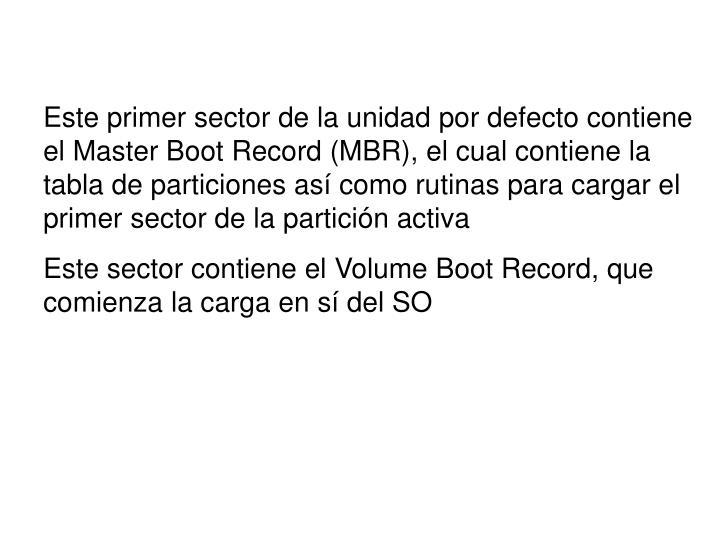 Este primer sector de la unidad por defecto contiene el Master Boot Record (MBR), el cual contiene la tabla de particiones así como rutinas para cargar el primer sector de la partición activa