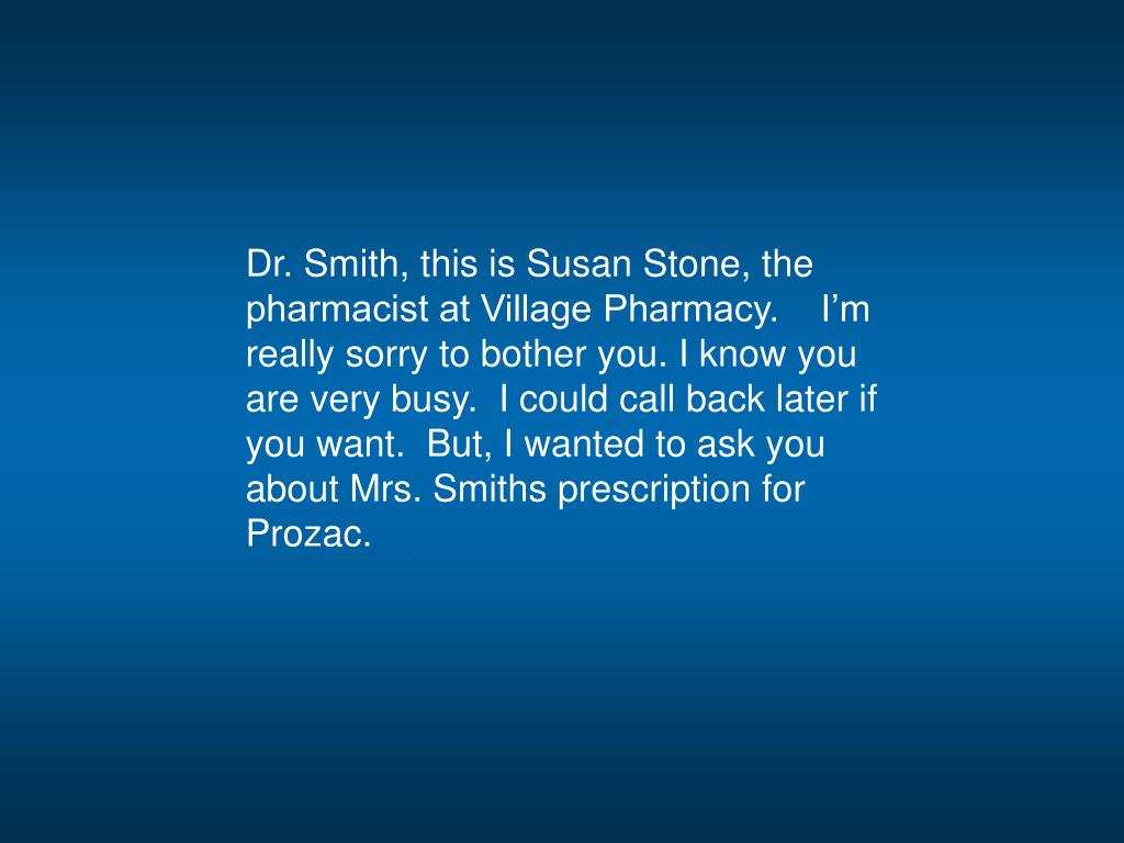 Dr. Smith, this is Susan Stone, the pharmacist at Village Pharmacy.    I'm really sorry to bother you. I know you are very busy.  I could call back later if you want.  But, I wanted to ask you about Mrs. Smiths prescription for Prozac.