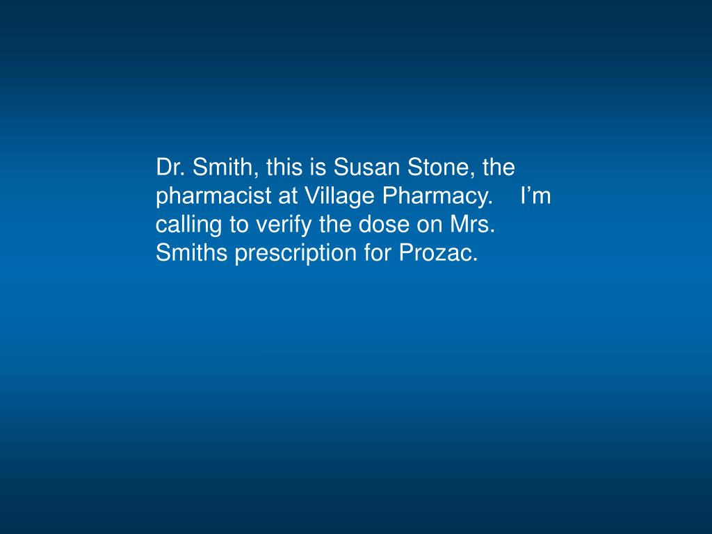 Dr. Smith, this is Susan Stone, the pharmacist at Village Pharmacy.    I'm calling to verify the dose on Mrs. Smiths prescription for Prozac.