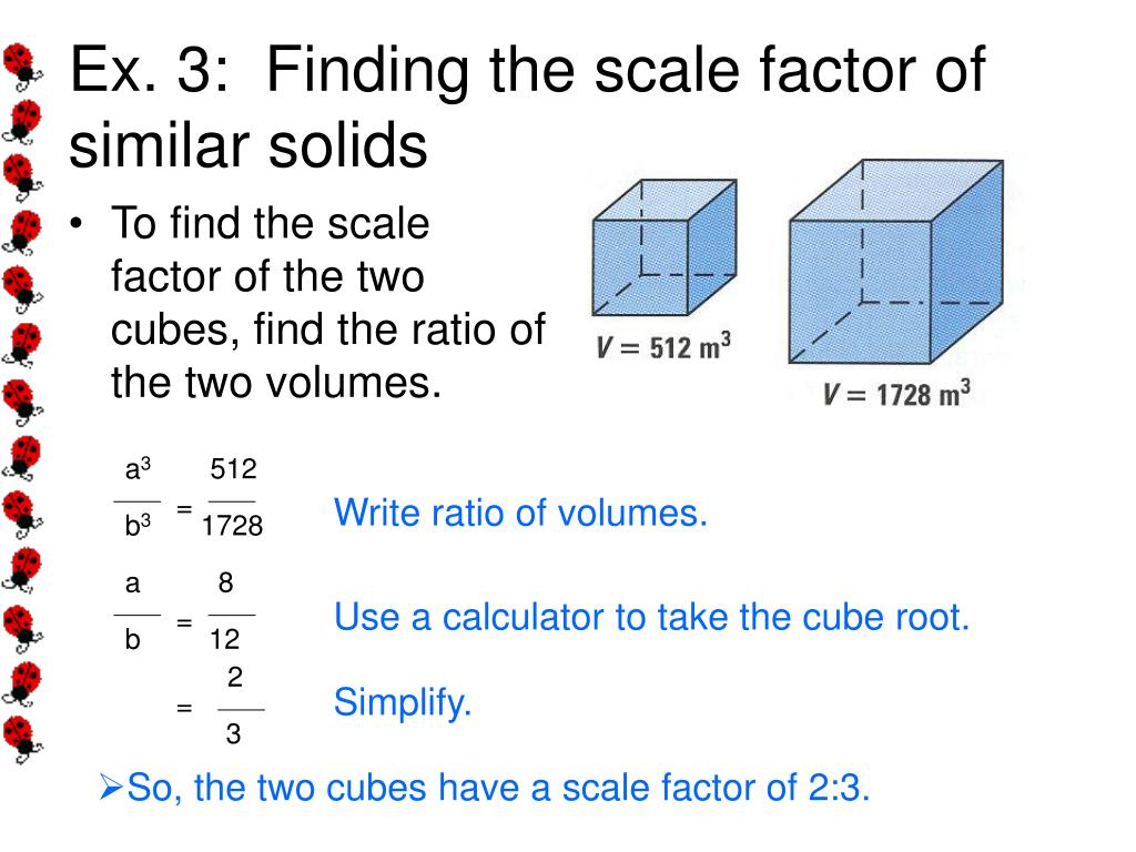 Area And Volume Of Similar Figures To Find The Scale Factor Of The Two Cubes ,