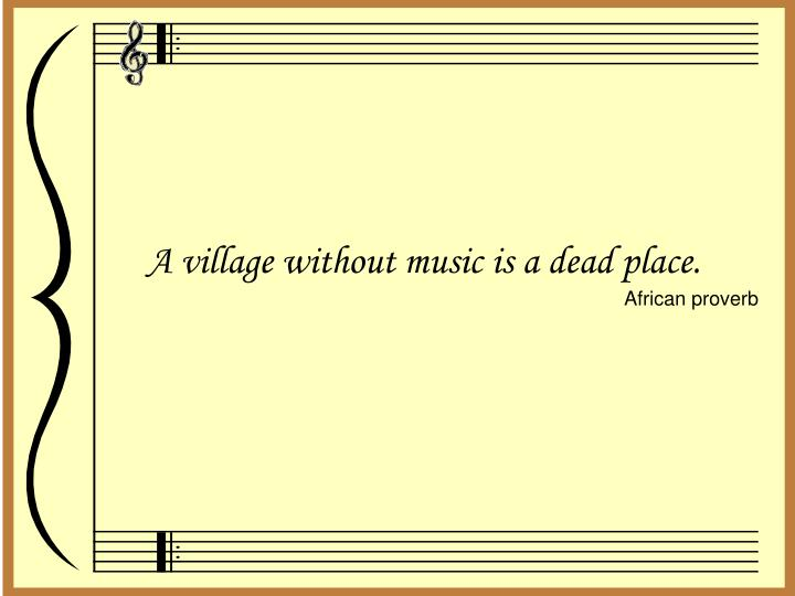 A village without music is a dead place.