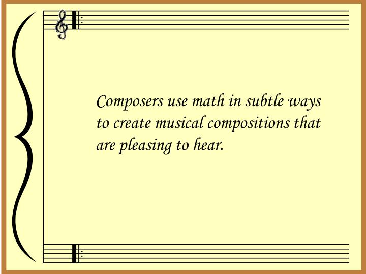 Composers use math in subtle ways to create musical compositions that are pleasing to hear.