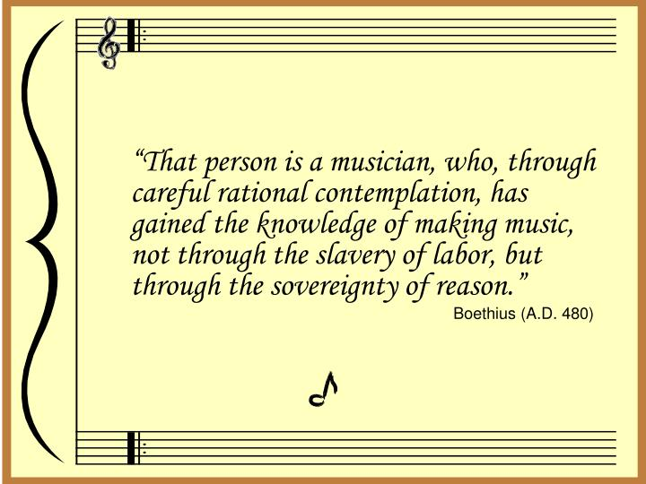"""That person is a musician, who, through careful rational contemplation, has gained the knowledge of making music, not through the slavery of labor, but through the sovereignty of reason."""