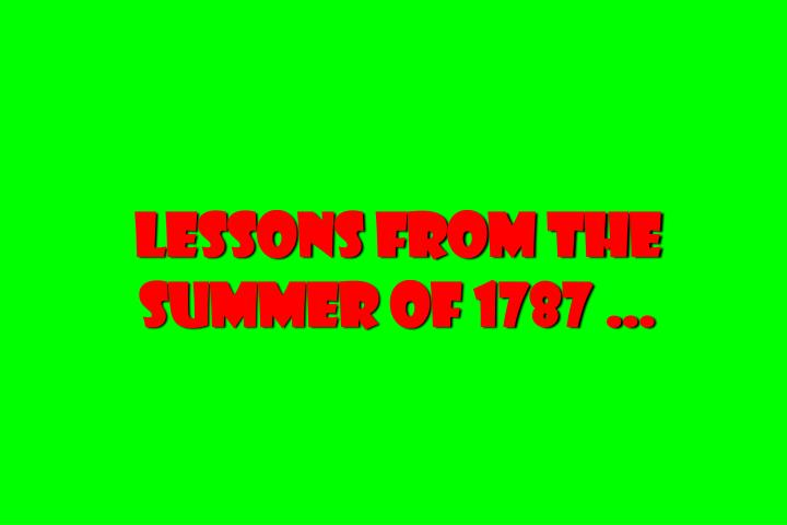 Lessons from the summer of 1787 …