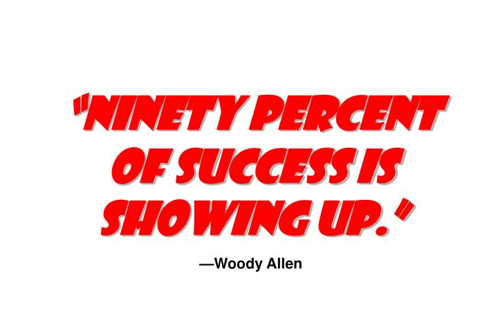 """Ninety percent of success is showing up."""