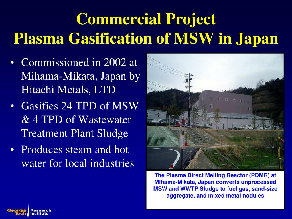 The Plasma Direct Melting Reactor (PDMR) at Mihama-Mikata, Japan converts unprocessed MSW and WWTP Sludge to fuel gas, sand-size aggregate, and mixed metal nodules