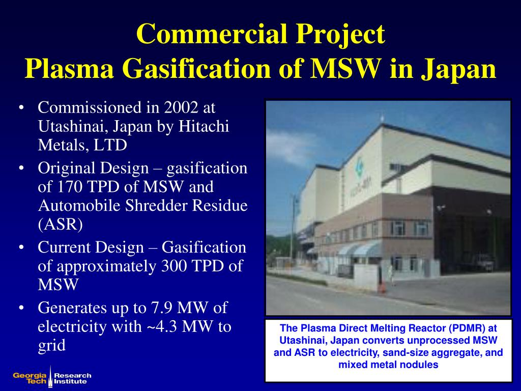 The Plasma Direct Melting Reactor (PDMR) at Utashinai, Japan converts unprocessed MSW and ASR to electricity, sand-size aggregate, and mixed metal nodules