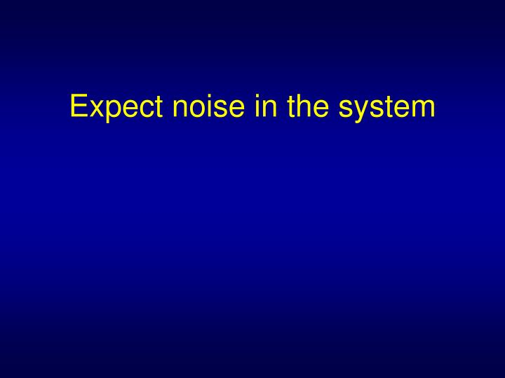Expect noise in the system
