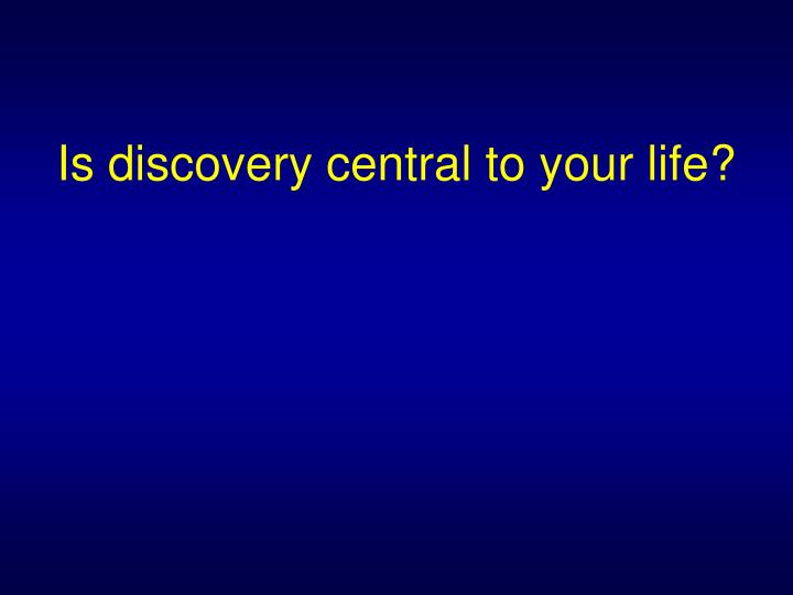 Is discovery central to your life?