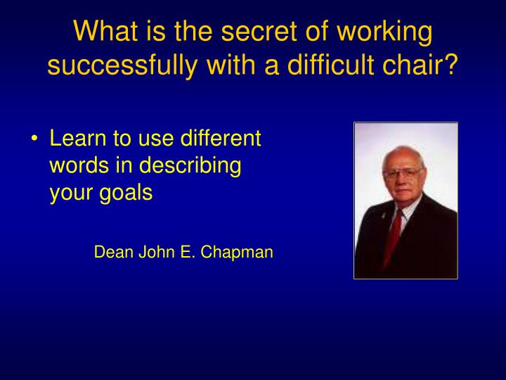What is the secret of working successfully with a difficult chair?