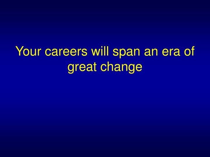 Your careers will span an era of great change