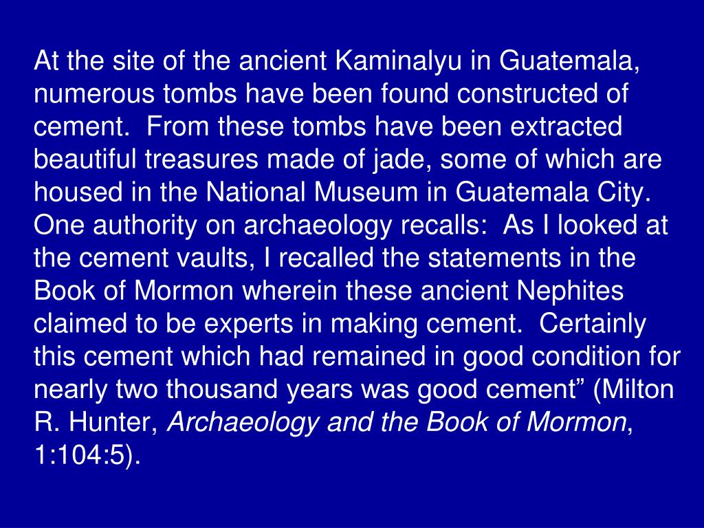 "At the site of the ancient Kaminalyu in Guatemala, numerous tombs have been found constructed of cement.  From these tombs have been extracted beautiful treasures made of jade, some of which are housed in the National Museum in Guatemala City.  One authority on archaeology recalls:  As I looked at the cement vaults, I recalled the statements in the Book of Mormon wherein these ancient Nephites claimed to be experts in making cement.  Certainly this cement which had remained in good condition for nearly two thousand years was good cement"" (Milton R. Hunter,"