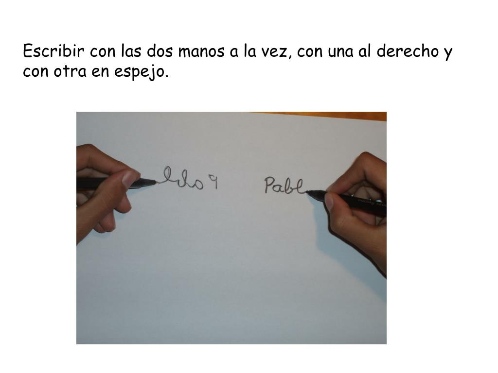 Escribir con las dos manos a la vez, con una al derecho y con otra en espejo.