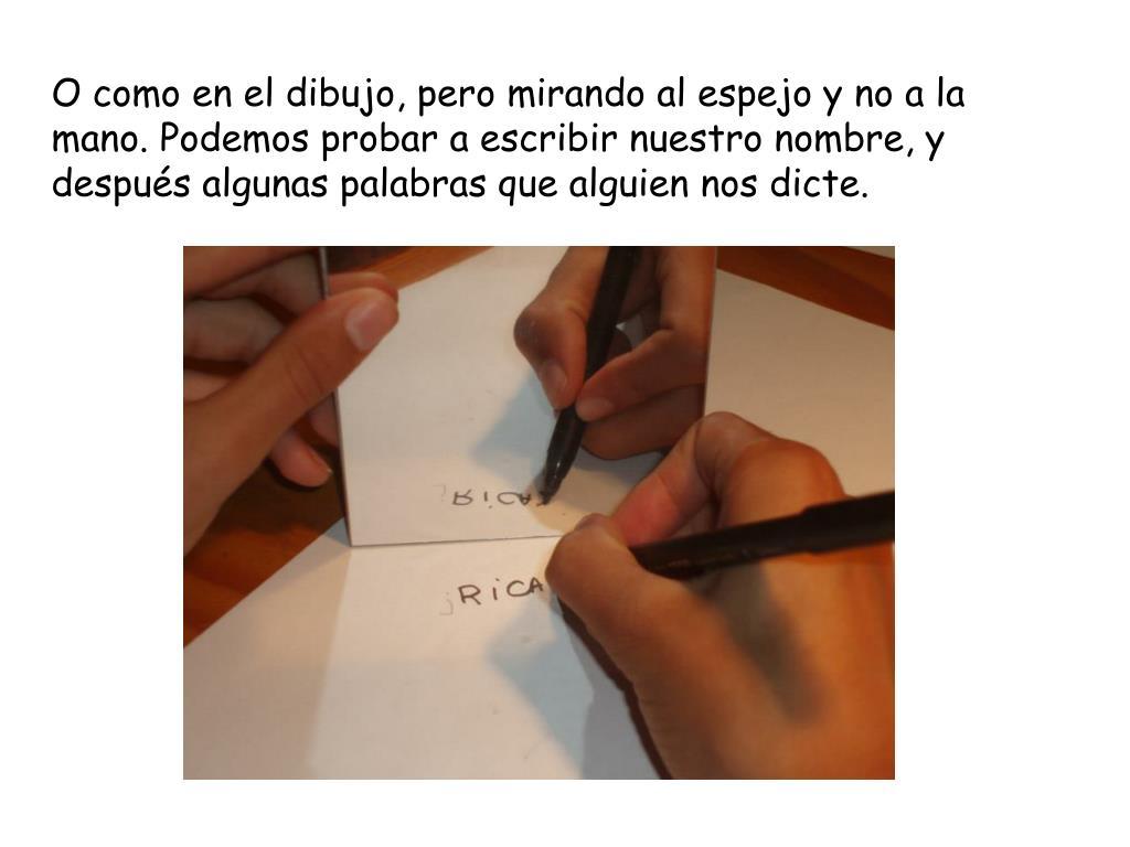 O como en el dibujo, pero mirando al espejo y no a la mano. Podemos probar a escribir nuestro nombre, y después algunas palabras que alguien nos dicte.
