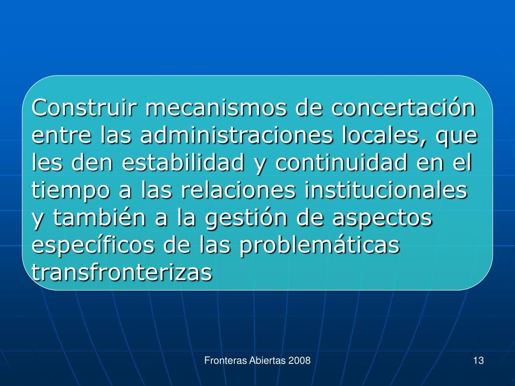Construir mecanismos de concertación entre las administraciones locales, que les den estabilidad y continuidad en el tiempo a las relaciones institucionales y también a la gestión de aspectos específicos de las problemáticas transfronterizas