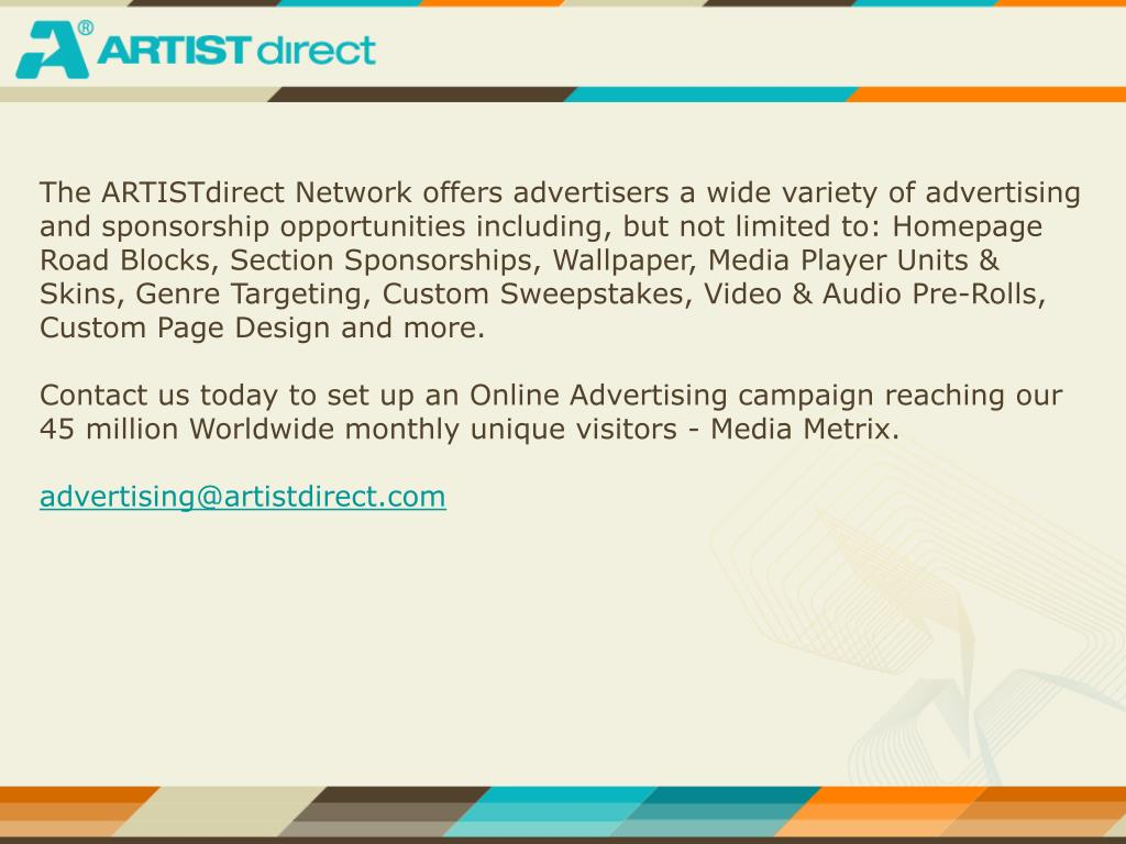 The ARTISTdirect Network offers advertisers a wide variety of advertising and sponsorship opportunities including, but not limited to: Homepage Road Blocks, Section Sponsorships, Wallpaper, Media Player Units & Skins, Genre Targeting, Custom Sweepstakes, Video & Audio Pre-Rolls, Custom Page Design and more.