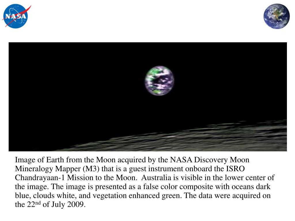 Image of Earth from the Moon acquired by the NASA Discovery Moon Mineralogy Mapper (M3) that is a guest instrument onboard the ISRO Chandrayaan-1 Mission to the Moon.  Australia is visible in the lower center of the image. The image is presented as a false color composite with oceans dark blue, clouds white, and vegetation enhanced green. The data were acquired on the 22