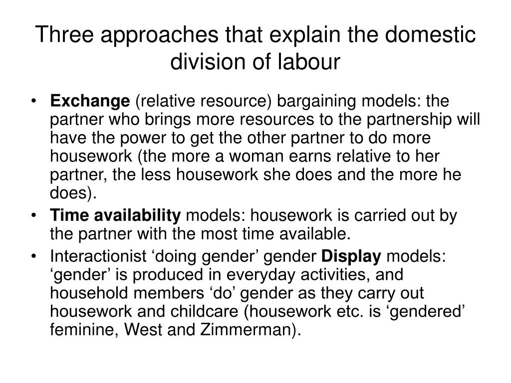 domestic division of labour Talcott parsons (1955) in talcott parsons functionalist model of the family there is a clear division of labour between husband and wife, the husband is said to have an instrumental role geared towards achieving success at work so he can provide for his family whereas the wife has an expressive role geared towards primary socialisation of the.