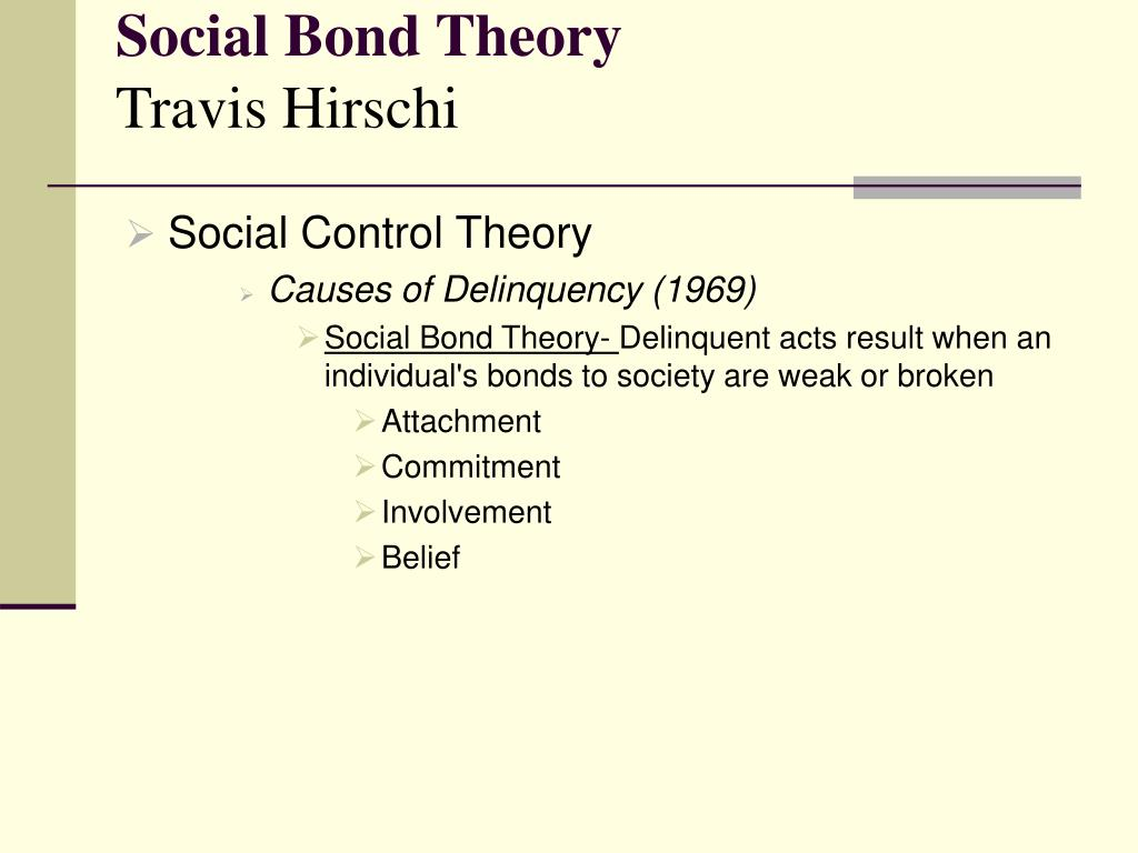 social bond theory Put briefly, crime and delinquency result when the individual's bond to society is weak or broken as social bonds increase in strength, the costs of crime to the individual increase as well the intellectual roots of social control theory reach back several centuries, but it was not until the middle of the 20th century that this theory began to.