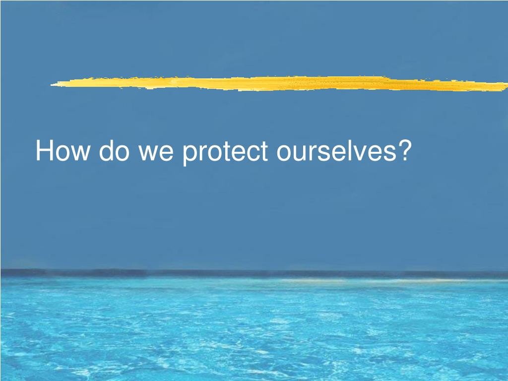 How do we protect ourselves?