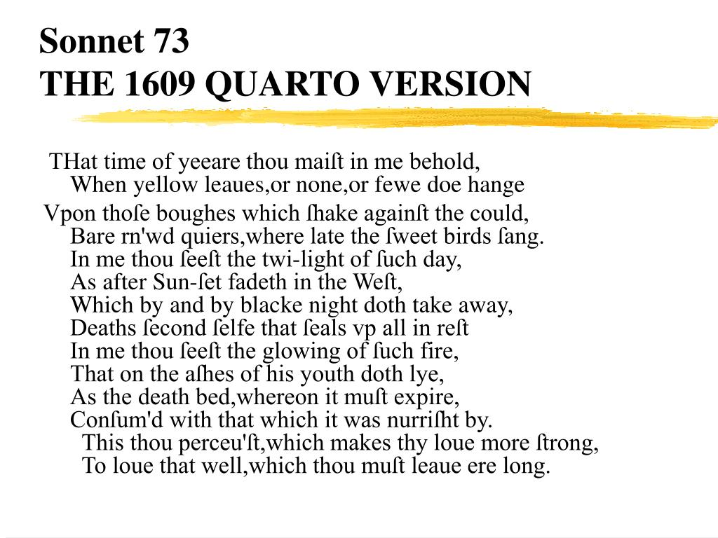 "an analysis of metaphors in sonnet 73 Sonnet 73 is not simply a procession of interchangeable metaphors it is the story of the speaker slowly coming to grips with the real finality of his age and his impermanence in time the couplet of this sonnet renews the speaker's plea for the young man's love, urging him to ""love well"" that which he must soon leave."