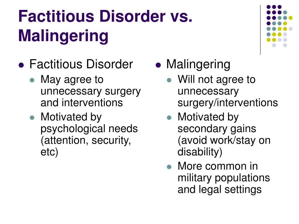 factitious disorders Factitious disorder (fd) with physical symptoms is a psychiatric disorder in which  sufferers intentionally fabricate illness, injury or impairment in order to gain.