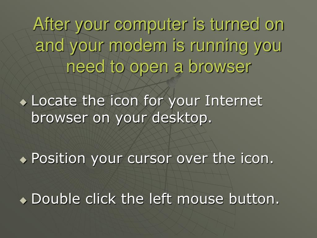 After your computer is turned on and your modem is running you need to open a browser
