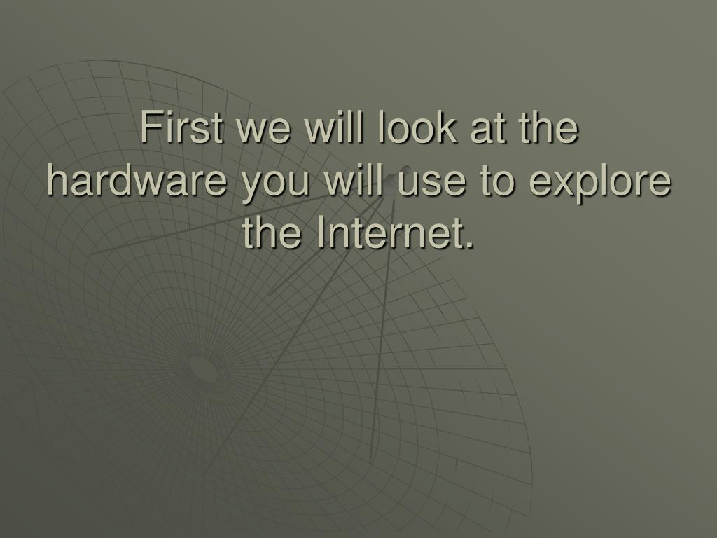 First we will look at the hardware you will use to explore the Internet.