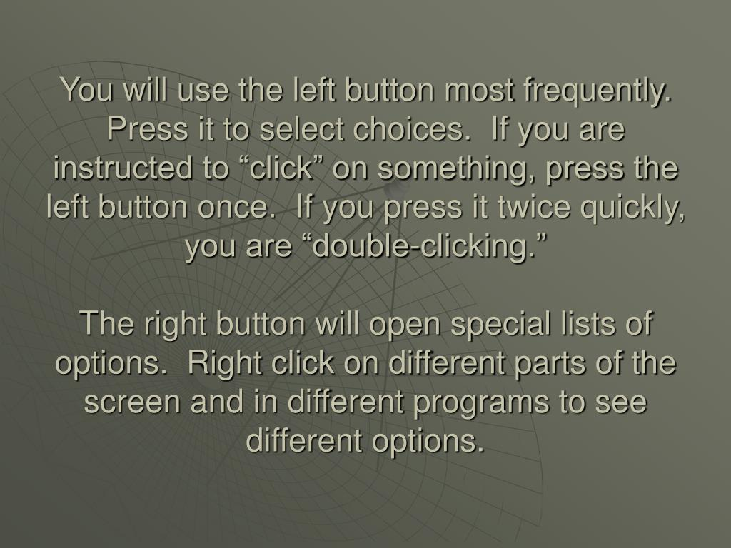 "You will use the left button most frequently.  Press it to select choices.  If you are instructed to ""click"" on something, press the left button once.  If you press it twice quickly, you are ""double-clicking."""