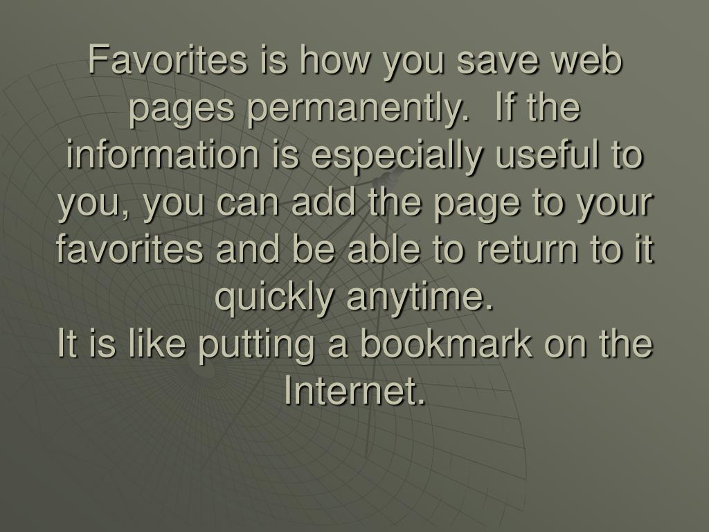 Favorites is how you save web pages permanently.  If the information is especially useful to you, you can add the page to your favorites and be able to return to it quickly anytime.