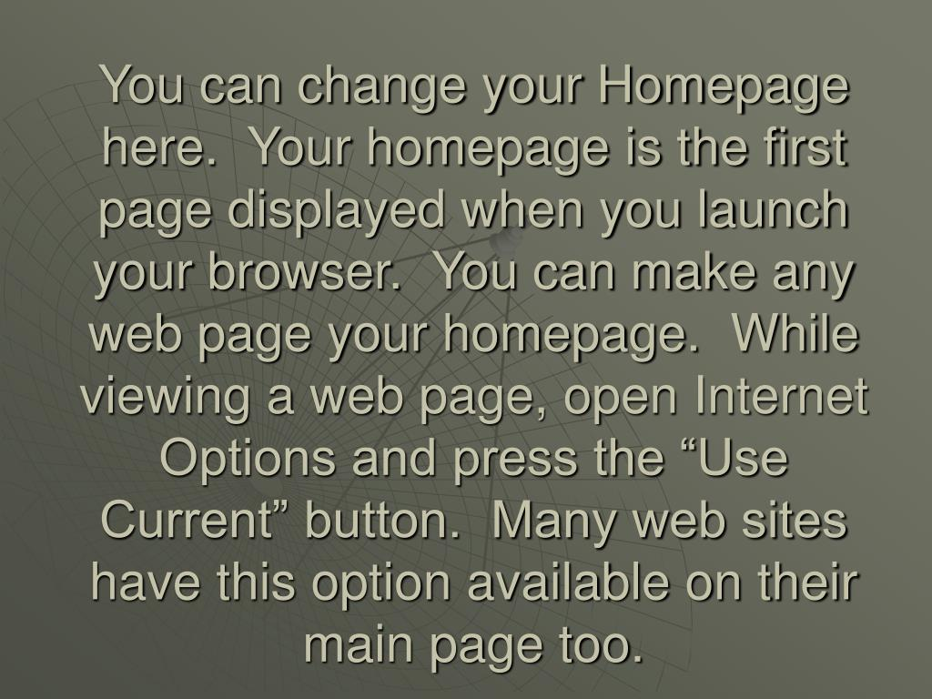 "You can change your Homepage here.  Your homepage is the first page displayed when you launch your browser.  You can make any web page your homepage.  While viewing a web page, open Internet Options and press the ""Use Current"" button.  Many web sites have this option available on their main page too."
