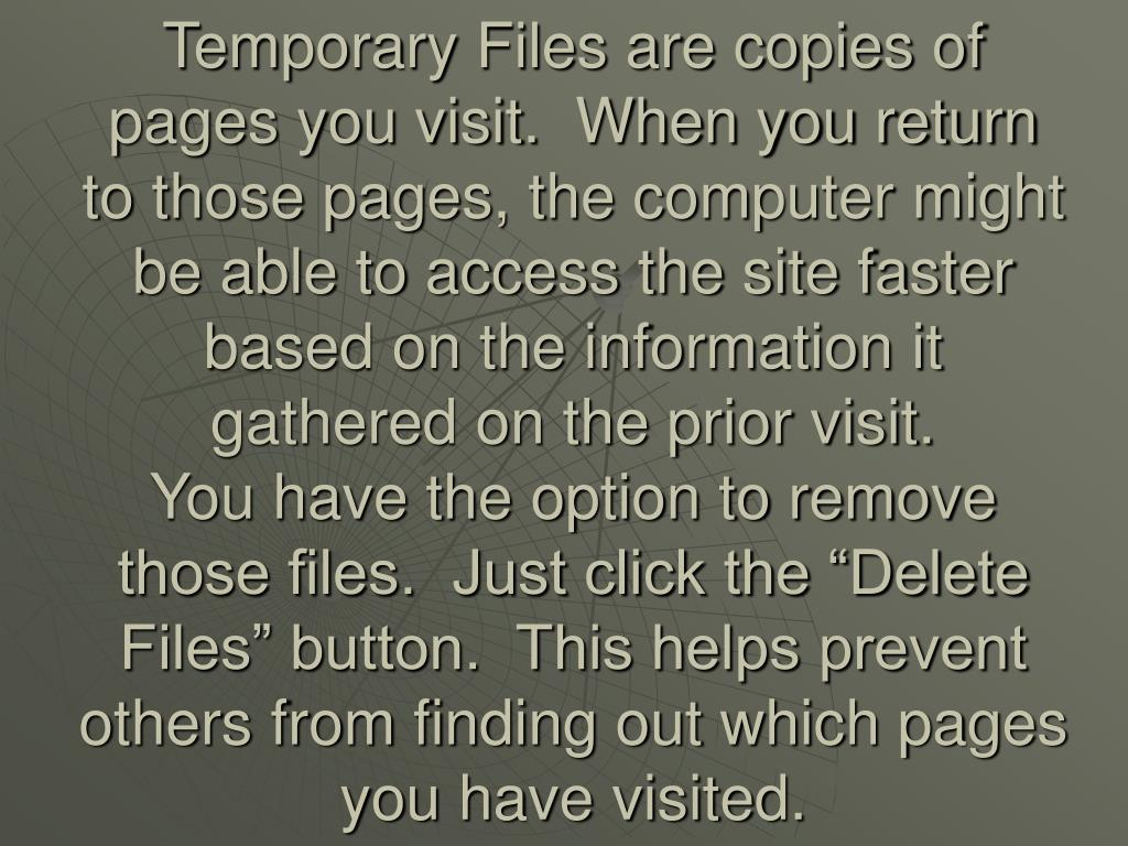 Temporary Files are copies of pages you visit.  When you return to those pages, the computer might be able to access the site faster based on the information it gathered on the prior visit.