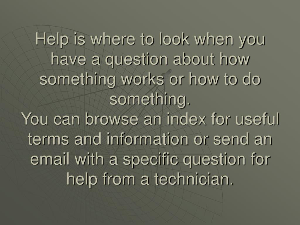 Help is where to look when you have a question about how something works or how to do something.